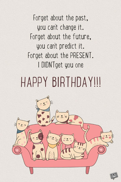 Birthday Wishes Messages For Sister Forget About The Past You Cant Change It Future Predict Present I Didnt Get One Happy