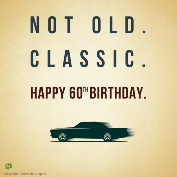 Not old. Classic. Happy 60th Birthday.