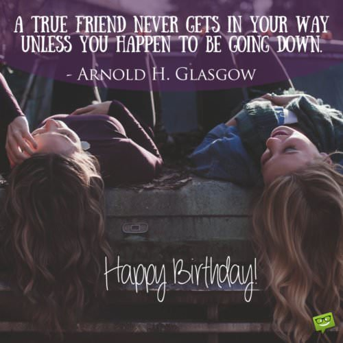 """A true friend never gets in your way unless you happen to be going down.""- Arnold H. Glasgow"