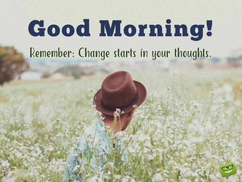 Good Morning! Remember: Change starts in your thoughts.