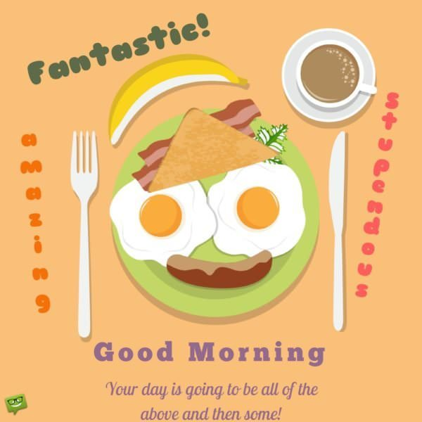 Fantastic, amazing, stupendous! Your day is going to be all of the above and then some! Good Morning.