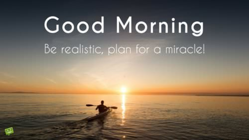 Good Morning. Be realistic, plan for a miracle.