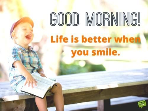 Good Morning. Life is better when you smile.