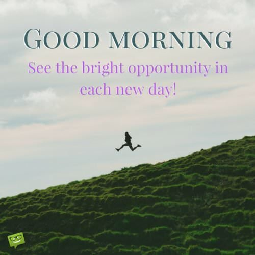Good Morning. See the bright opportunity in each new day!