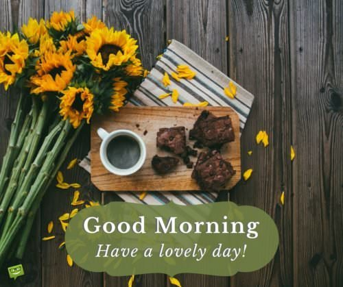 Good Morning. Have a lovely day!