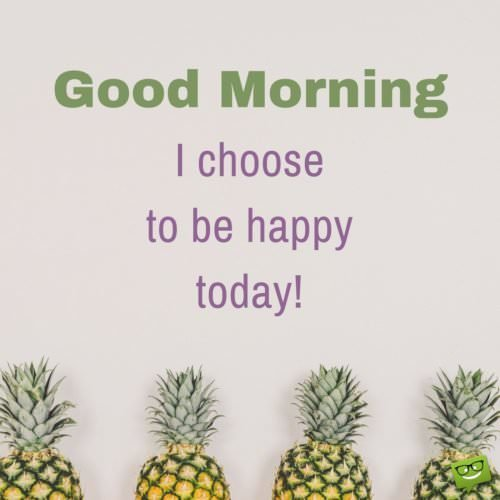 Good Morning. I choose to be happy today!