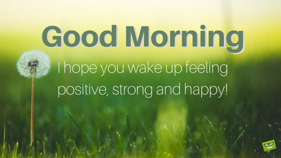 Good Morning. I hope you wake up feeling positive, strong and happy!