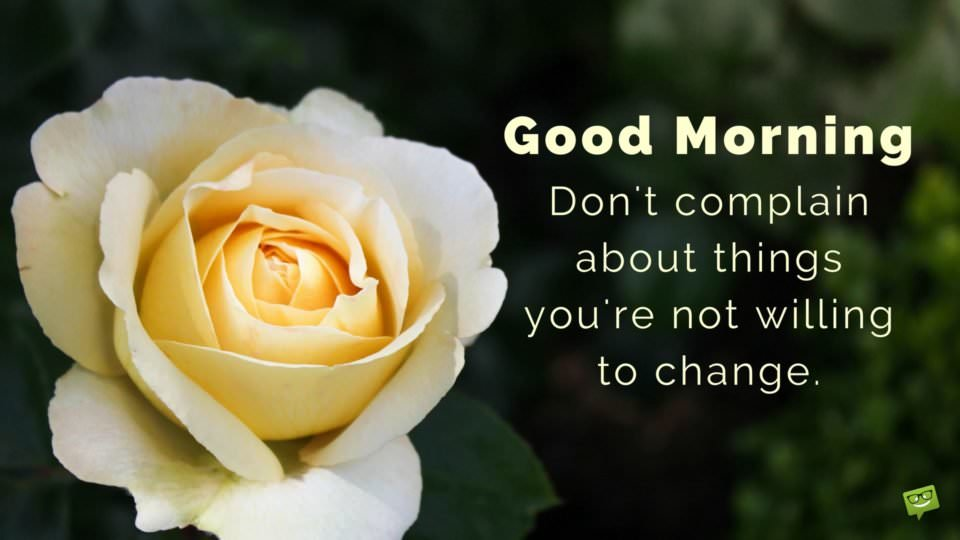 Good morning. Don't complain about things you are not willing to change.