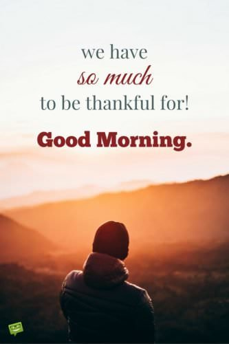 We have so much to be thankful for! Good Morning.