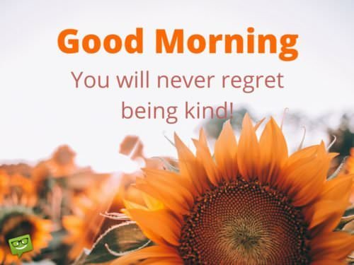 Good Morning. You will never regret being kind.