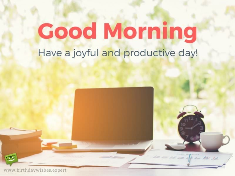 Good Morning. Have a joyful and productive day!