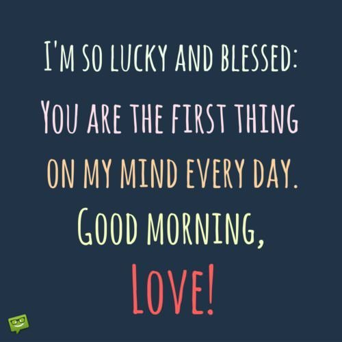 I'm so lucky and blessed: You are the first thing on my mind every day. Good Morning, Love!