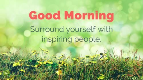 Good Morning. Surround yourself with inspiring people.