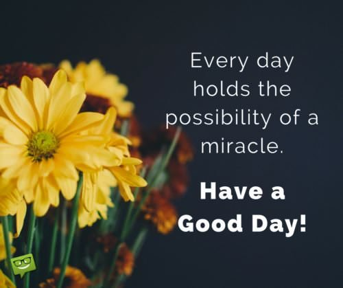 Every day holds the possibility of a miracle. Have a good day!