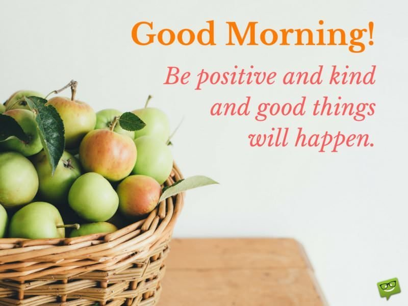 Good Morning! Be positive and kind, and good things will happen.