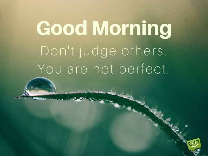 Good Morning. Don't judge others. You are not perfect.