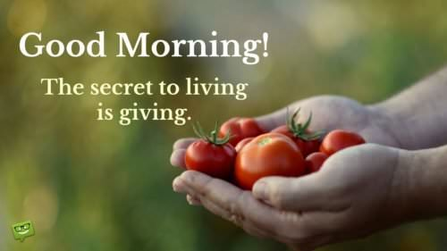 Good Morning! The secret to living is giving.
