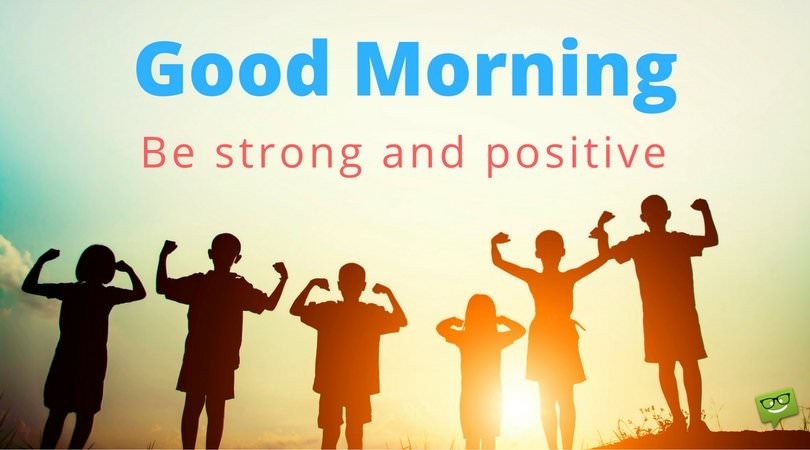 Good morning. Be strong a positive.