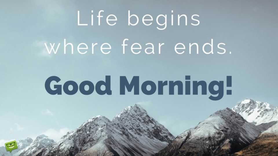 Life begins where fear ends. Good morning.