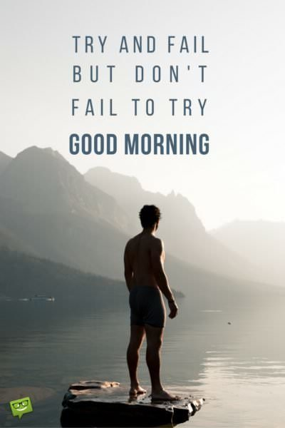 Try and fail, but don't fail to try! Good Morning!