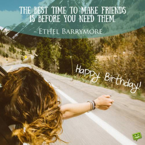 """The best time to make friends is before you need them.""- Ethel Barrymore"