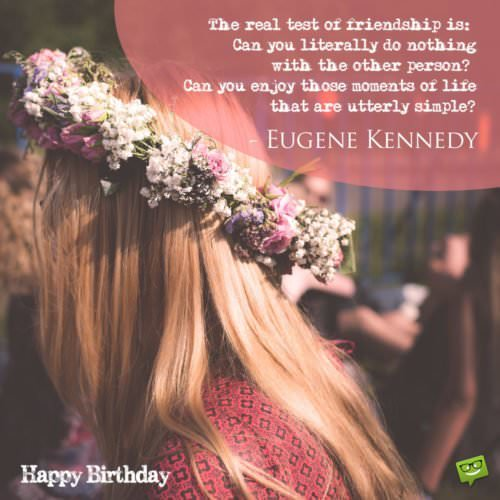"""The real test of friendship is: Can you literally do nothing with the other person? Can you enjoy those moments of life that are utterly simple?""- Eugene Kennedy"