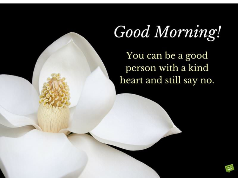 You can be a good person with a kind heart and still say no! Good Morning.