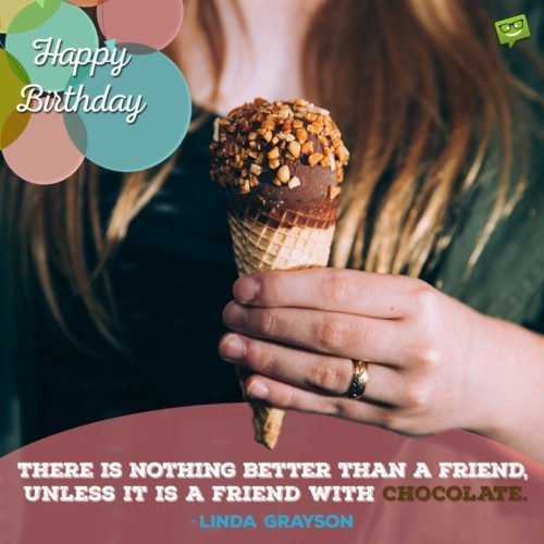 """There is nothing better than a friend, unless it is a friend with chocolate.""- Linda Grayson"