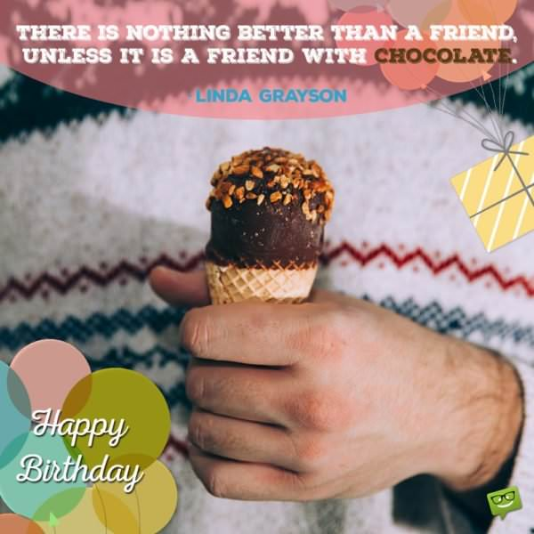 """""""There is nothing better than a friend, unless it is a friend with chocolate.""""- Linda Grayson"""