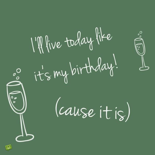 I'll live today like it's my birthday! (cause it is).