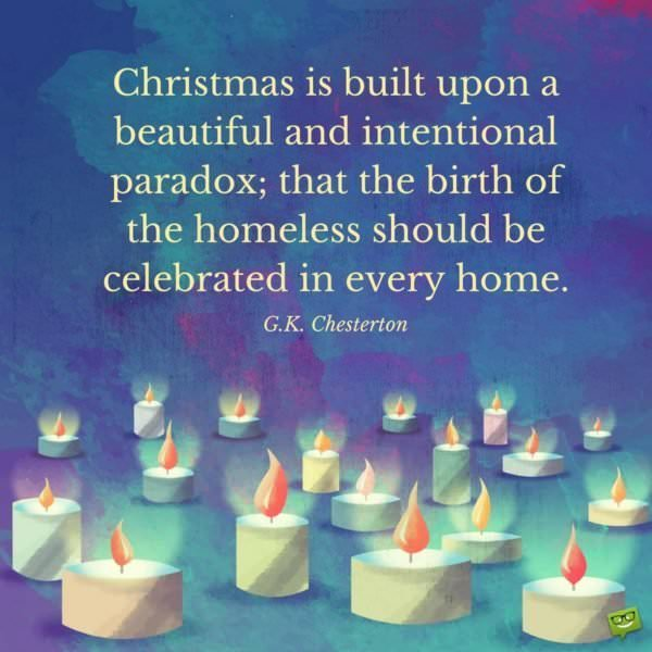 Christmas is built upon a beautiful and intentional paradox; that the birth of the homeless should be celebrated in every home. G.K. Chesterton