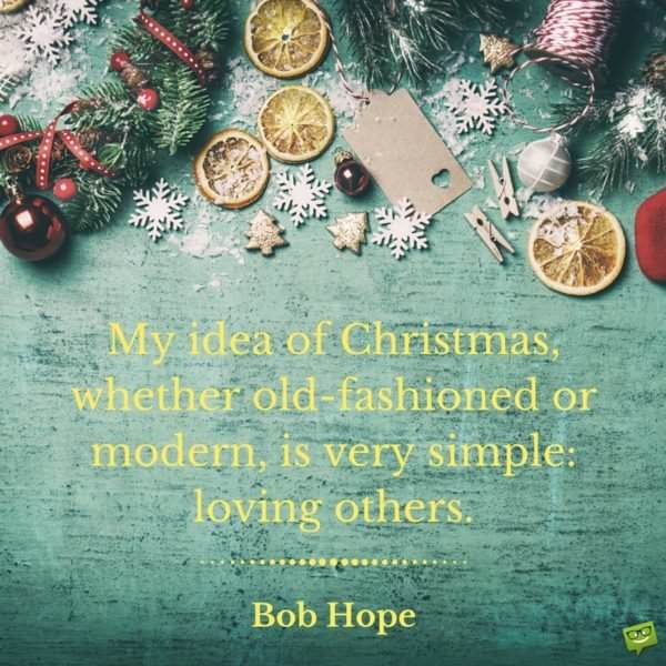 My idea of Christmas, whether old-fashioned or modern, is very simple: loving others. Come to think of it, why do we have to wait for Christmas to do that? Bob Hope
