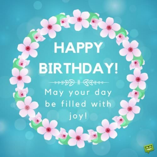Happy Birthday. May your day be filled with joy!