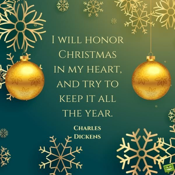 I will honor Christmas in my heart and try to keep it all the year. Charles Dickens