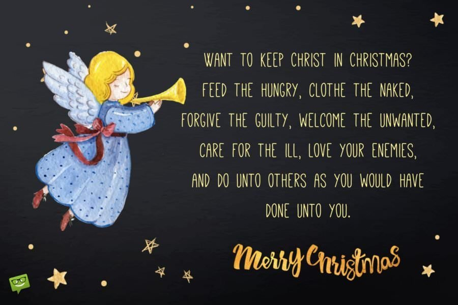 Want to keep Christ in Christmas? Feed the hungry, clothe the naked, forgive the guilty, welcome the unwanted, care for the ill, love your enemies, and do unto others as you would have done unto you. Steve Maraboli. Merry Christmas!