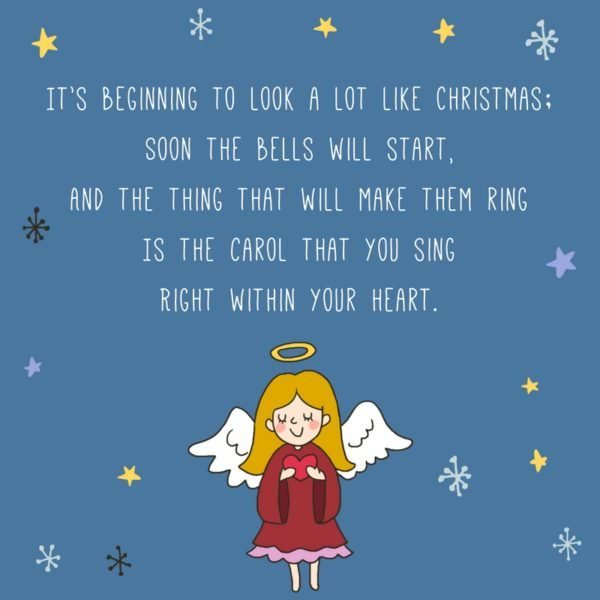 It's beginning to look a lot like Christmas; Soon the bells will start, And the thing that will make them ring Is the carol that you sing Right within your heart. Meredith Willson