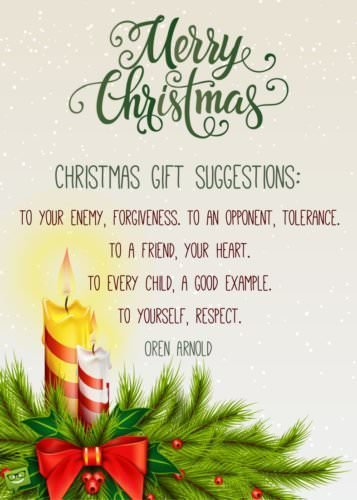 Christmas gift suggestions: to your enemy, forgiveness. To an opponent, tolerance. To a friend, your heart. To a customer, service. To all, charity. To every child, a good example. To yourself, respect. Oren Arnold. Merry Christmas!
