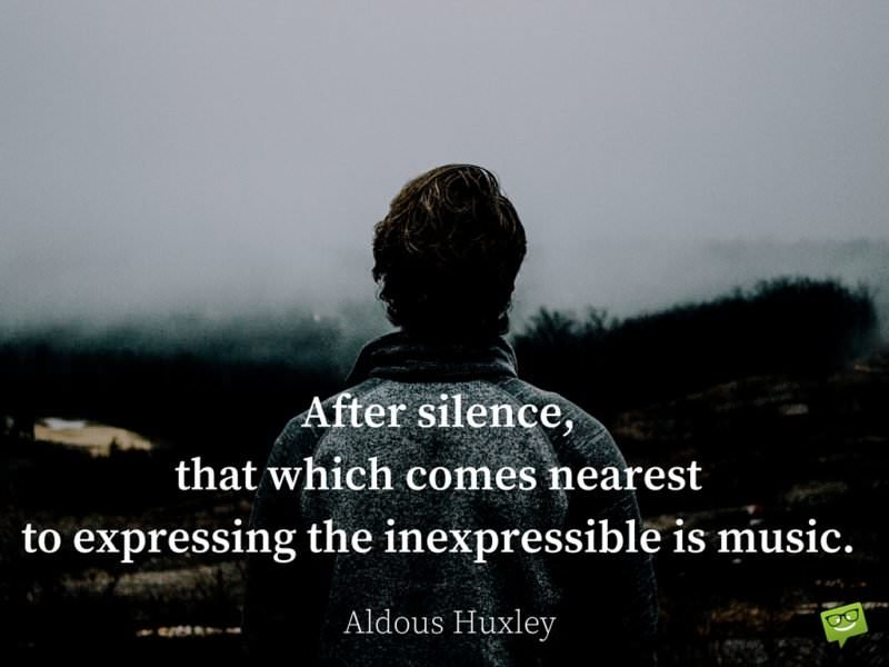 After silence, that which comes nearest to expressing the inexpressible is music. - Aldous Huxley