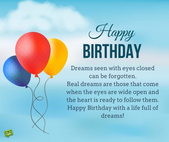 Dreams seen with eyes closed can be forgotten. Real dreams are those that come when the eyes are wide open and the heart is ready to follow them. Happy Birthday!