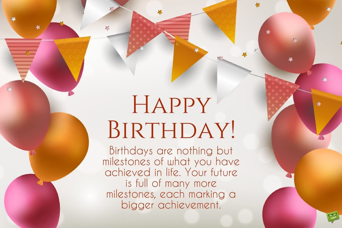 Inspirational birthday wishes messages to motivate and celebrate happy birthday birthdays are nothing but milestones of what you have achieved in life your future is full of many more milestones each marking a bigger kristyandbryce Gallery