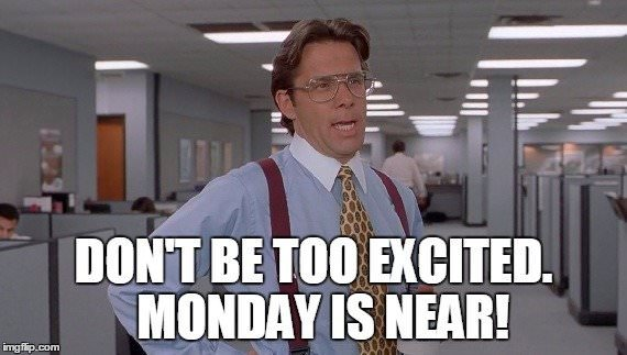 Don't be too excited. Monday is near!