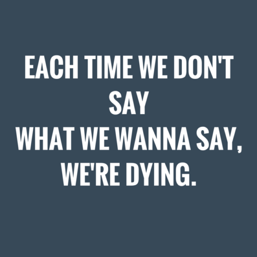 Each time we don't say what we wanna say, we're dying.