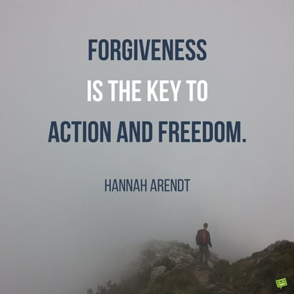 Forgiveness is the key to action and freedom. Hannah Arendt.