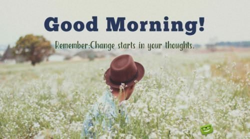 Good morning. Remember that change starts in your thoughts.