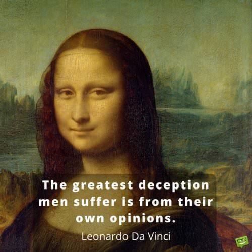 The greatest deception men suffer is from their own opinions. Leonardo da Vinci.