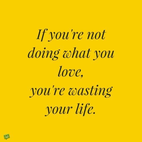 If you're not doing what you love, you're wasting your life.