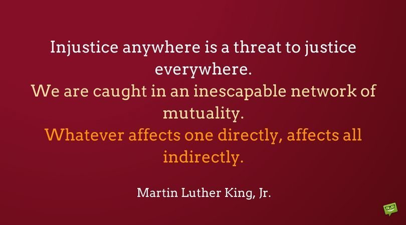 Injustice anywhere is a threat to justice everywhere. We are caught in an inescapable network of mutuality. Whatever affects one directly, affects all indirectly. Martin Luther King, Jr.