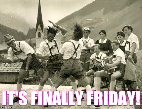 It's finally Friday.