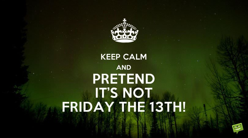 Keep calm and pretend it's not Friday the 13th.