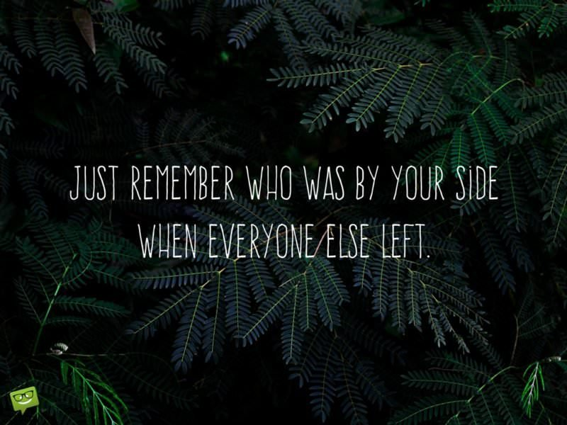 Just remember who was by your side when everyone else left.